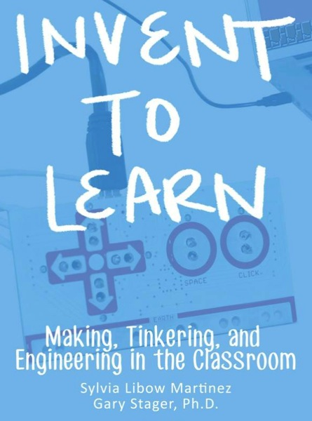 Invent To Learn Making Tinkering and Engineering in the Classroom Sylvia Libow Martinez Gary S Stager 9780989151108 Amazon com Books