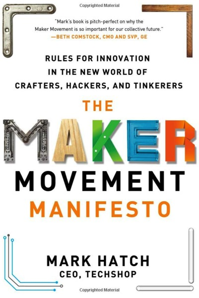 The Maker Movement Manifesto Rules for Innovation in the New World of Crafters Hackers and Tinkerers Mark Hatch 9780071821124 Amazon com Books