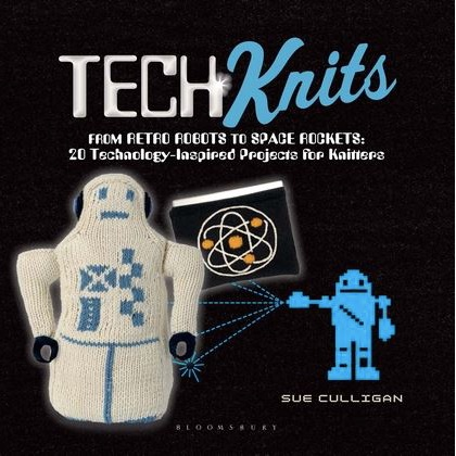 Tech Knits From Retro Robots to Space Rockets 20 Technology Inspired Projects for Knitters Sue Culligan A C Black Visual Arts