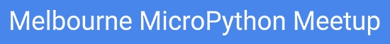 Melbourne MicroPython Meetup